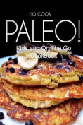 No-Cook Paleo! - Kids and on the Go Cookbook