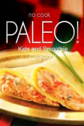 No-Cook Paleo! - Kids and Smoothie Cookbook