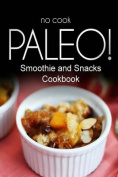 No-Cook Paleo! - Smoothie and Snacks Cookbook