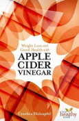 Weight Loss and Good Health with Apple Cider Vinegar
