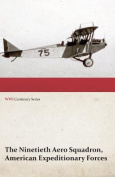 The Ninetieth Aero Squadron, American Expeditionary Forces - A History of Its Activities During the World War, from Its Formation to Its Return to the United States