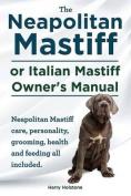 The Neapolitan Mastiff or Italian Mastiff Owner's Manual. Neapolitan Mastiff Care, Personality, Grooming, Health and Feeding All Included.