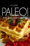 No-Cook Paleo! - Kids and Lunch Cookbook