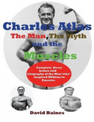 Charles Atlas the Man, the Myth and the Muscles