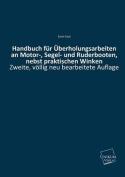 Handbuch Fur Uberholungsarbeiten an Motor-, Segel- Und Ruderbooten, Nebst Praktischen Winken [GER]