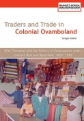 Traders and Trade in Colonial Ovamboland, 1925-1990. Elite Formation and the Politics of Consumption Under Indirect Rule and Apartheid
