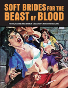 Soft Brides for the Beast of Blood: Fiction, Features & Art from Classic Men's Adventure Magazines