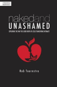 Naked & Unashamed  : Exploring the Way the Good News of Jesus Transforms Intimacy