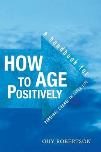 How to Age Positively: A Handbook for Personal Change in Later Life by Guy Rober