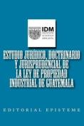 Estudio Juridico, Doctrinario y Jurisprudencial de La Ley de Propiedad Industrial de Guatemala [Spanish]