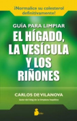 Guia Para Limpiar El Higado, La Vesicula y Los Rinones [Spanish]