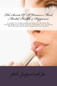 The Secrets of a Woman's Mind, Mental Health & Happiness  : A Guide to Understanding Woman's Mind & Her Unique Behaviors with Natural Remedies for Excellent Well Being & Maximum Happiness for Women