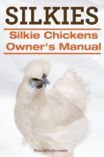Silkies. Silkie Chickens Owners Manual.