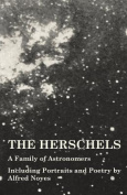 The Herschels - A Family of Astronomers - Including Portraits and Poetry by Alfred Noyes