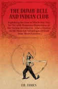 The Dumb-Bell and Indian Club, Explaining the Uses to Which They May Be Put, with Numerous Illustrations of the Various Movements - Also a Treatise on the Muscular Advantages Derived from These Exercises