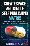 Createspace and Kindle Self Publishing Matrix - Writing Nonfiction Books That Sell Without Marketing