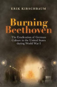 Burning Beethoven. the Eradication of German Culture in the United States During World War I