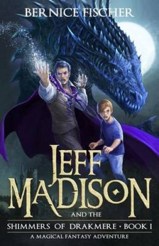 Jeff Madison and the Shimmers of Drakmere: A Magical Fantasy Adventure by Bernic