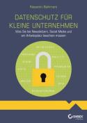 Datenschutz ? Das Praktische Einmaleins fur Kleine Unternehmen und Selbststandige [GER]