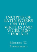 Incipits of Latin Works on the Virtues and Vices, 1100 - 1500 A.D.