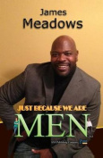 Just Because We Are Men