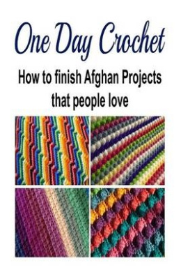 Knitting Pattern Books Nz : One Day Crochet: How to Finish Afghan Projects That People Love, Karina Dalla...