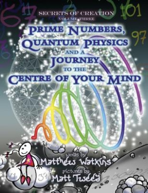 Secrets of Creation: Prime Numbers, Quantum Physics and a Journey to the Centre of Your Mind: Volume 3