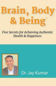 Brain, Body & Being  : Five Secrets for Achieving Authentic Health and Happiness