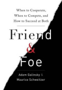 Friend & Foe  : When to Cooperate, When to Compete, and How to Succeed at Both