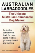 Australian Labradoodles. the Ultimate Australian Labradoodle Dog Manual. Australian Labradoodle Book for Care, Costs, Feeding, Grooming, Health and Training.