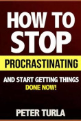 How to Stop Procrastinating and Start Getting Things Done Now!