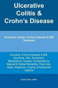 Ulcerative Colitis & Crohn's Disease. Ulcerative Colitis, Crohn's Disease & Ibs Treatment Including  : Crohn's Disease & Ibs, Ayurveda, Diet, Symptoms, Medications, Causes, Complications, Natural & Herbal Remedies, Flare Ups, Signs, Diagnosis, Coping, Emp