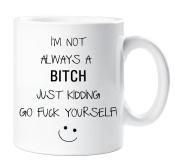 I'm Not Always a Bitch Just Kidding Go Adult Humour Mug Funny Novelty Gift Cup Ceramic