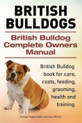 British Bulldogs. British Bulldog Complete Owners Manual. British Bulldog Book for Care, Costs, Feeding, Grooming, Health and Training.