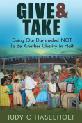 Give & Take  : Doing Our Damnedest Not to Be Another Charity in Haiti