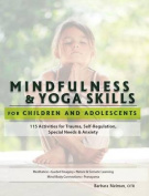 Mindfulness & Yoga Skills for Children and Adolescents  : 115 Activities for Trauma, Self-Regulation, Special Needs & Anxiety