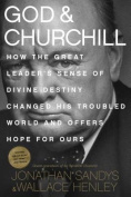 God & Churchill  : How the Great Leader's Sense of Divine Destiny Changed His Troubled World and Offers Hope for Ours
