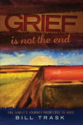 Grief Is Not the End--One Family's Journey from Loss to Hope