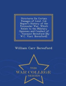 Strictures on Certain Passages of Lieut. Col. Napier's History of the Peninsular War, Which Relate to the Military Opinions and Conduct of ... Viscount Beresford [By W.C. Visct. Beresford]. - War College Series