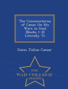 The Commentaries of Caesar on His Wars in Gaul [Books 1-4] Literally Tr - War College Series