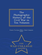 The Photographic History of the Civil War in Ten Volumes - War College Series