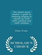 The School Music Teacher; A Guide to Teaching Singing in Schools by Tonic Solfa Notation and Staff Notation - Scholar's Choice Edition