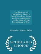 The History of Orangeburg County, South Carolina, from Its First Settlement to the Close of the Revolutionary War. - Scholar's Choice Edition