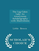 The Log-Cabin Lady an Anonymous Autobiography with Illustrations - Scholar's Choice Edition