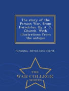 The Story of the Persian War, from Herodotus. by A. J. Church. with Illustrations from the Antique - War College Series