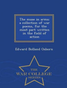 The Muse in Arms; A Collection of War Poems, for the Most Part Written in the Field of Action - War College Series