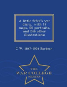 A Little Fifer's War Diary, with 17 Maps, 60 Portraits, and 246 Other Illustrations; - War College Series