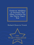 Gustavus Adolphus in Germany and Other Lectures on the Thirty Years' War - War College Series