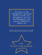 Our Boys in the Philippines; A Pictorial History of the War, and General Views of the Philippines, the Natives, Industries, Habits, Etc - War College Series