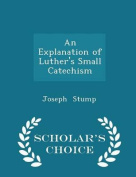 An Explanation of Luther's Small Catechism - Scholar's Choice Edition